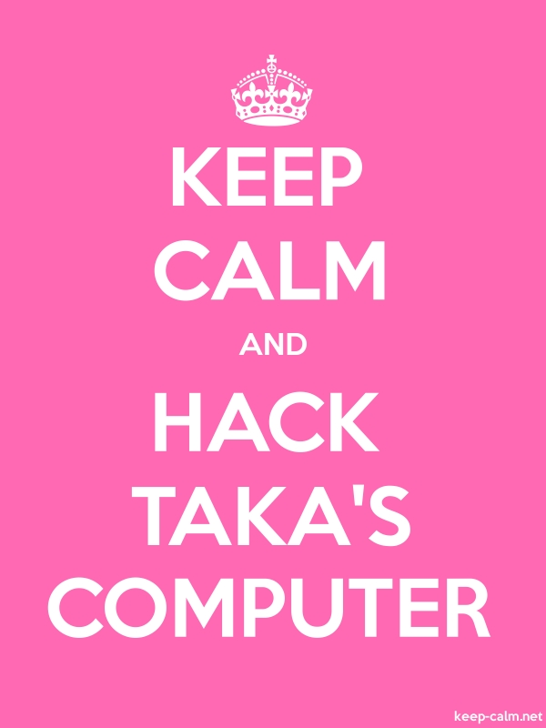 KEEP CALM AND HACK TAKA'S COMPUTER - white/pink - Default (600x800)