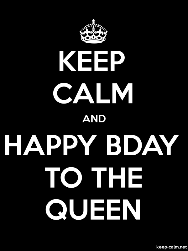 KEEP CALM AND HAPPY BDAY TO THE QUEEN - white/black - Default (600x800)