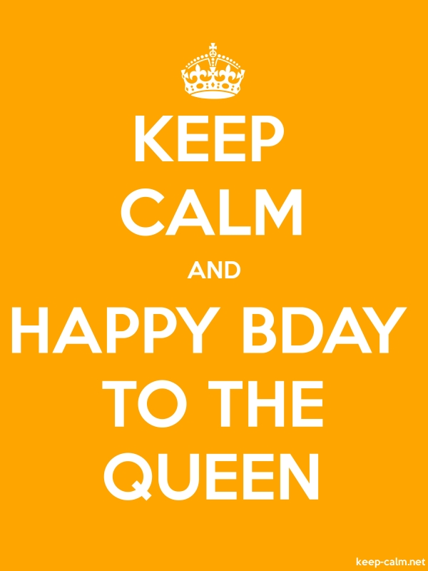 KEEP CALM AND HAPPY BDAY TO THE QUEEN - white/orange - Default (600x800)
