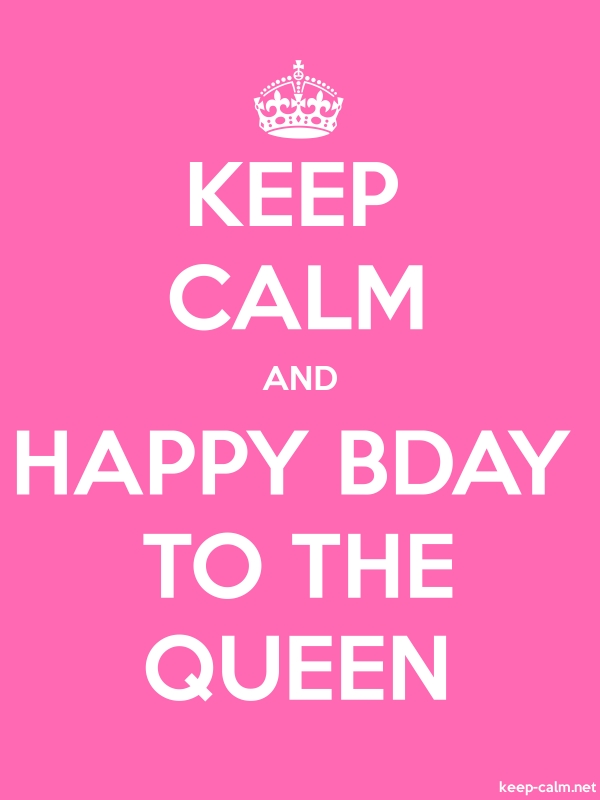 KEEP CALM AND HAPPY BDAY TO THE QUEEN - white/pink - Default (600x800)