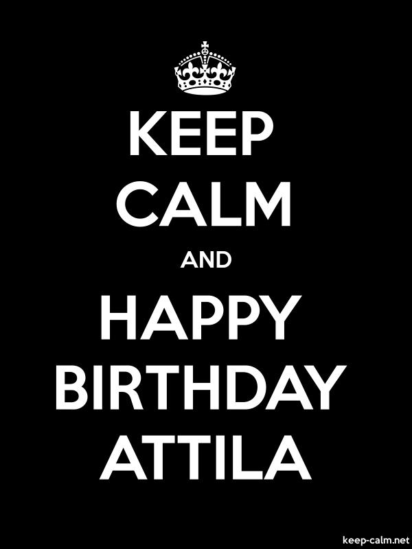 KEEP CALM AND HAPPY BIRTHDAY ATTILA - white/black - Default (600x800)