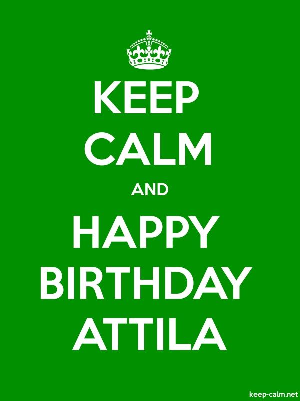 KEEP CALM AND HAPPY BIRTHDAY ATTILA - white/green - Default (600x800)