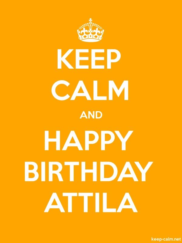 KEEP CALM AND HAPPY BIRTHDAY ATTILA - white/orange - Default (600x800)