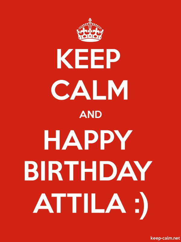 KEEP CALM AND HAPPY BIRTHDAY ATTILA : - white/red - Default (600x800)