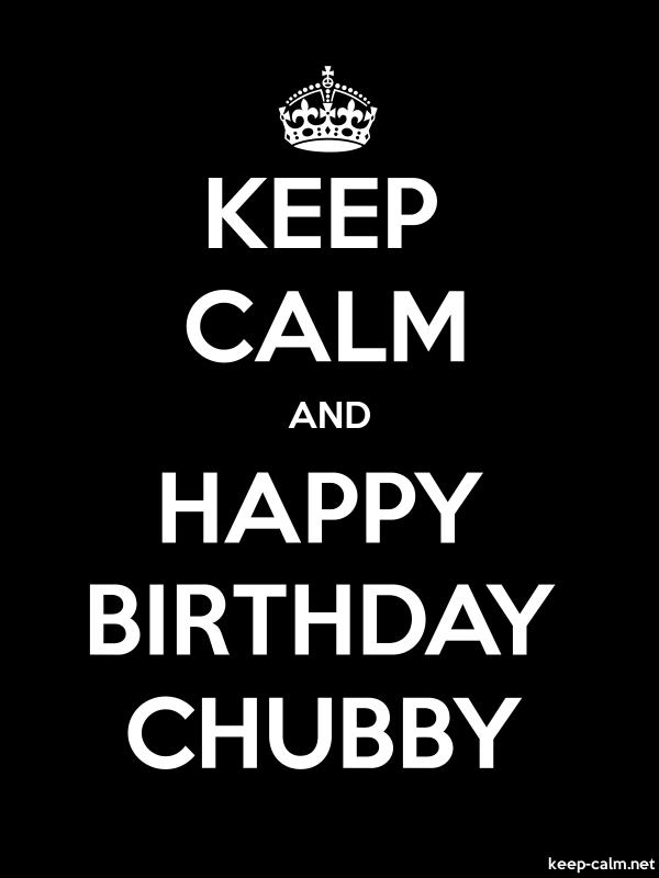 KEEP CALM AND HAPPY BIRTHDAY CHUBBY - white/black - Default (600x800)