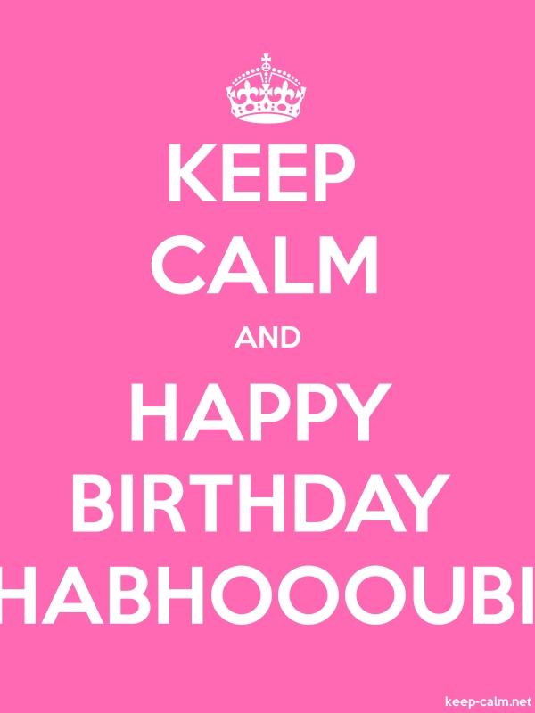 KEEP CALM AND HAPPY BIRTHDAY HABHOOOUBI - white/pink - Default (600x800)