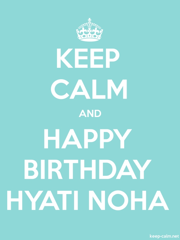 KEEP CALM AND HAPPY BIRTHDAY HYATI NOHA - white/lightblue - Default (600x800)