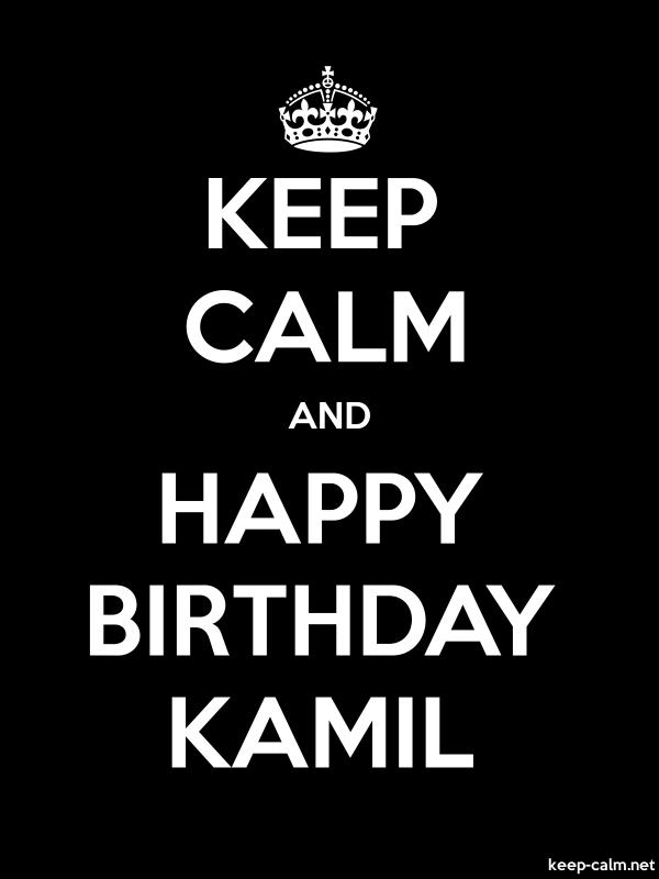 KEEP CALM AND HAPPY BIRTHDAY KAMIL - white/black - Default (600x800)