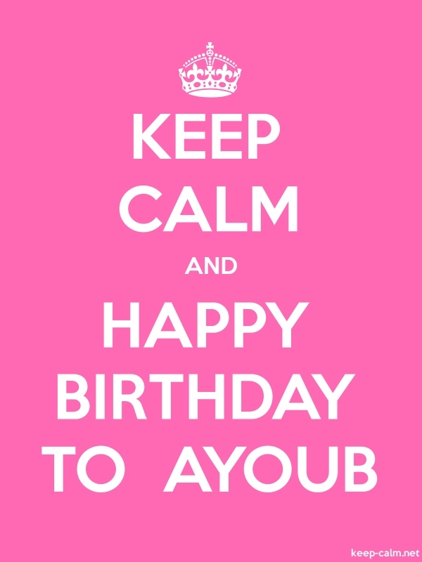 KEEP CALM AND HAPPY BIRTHDAY TO  AYOUB - white/pink - Default (600x800)
