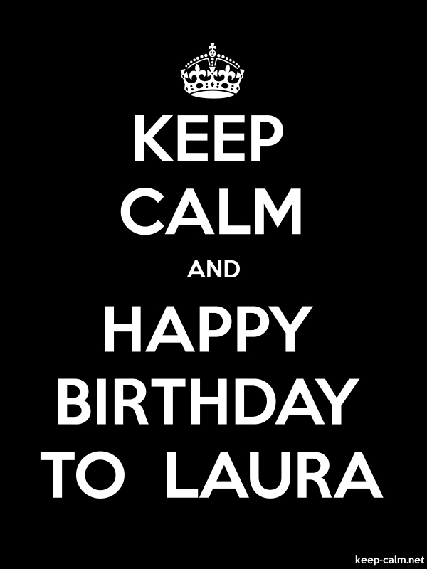 KEEP CALM AND HAPPY BIRTHDAY TO  LAURA - white/black - Default (600x800)