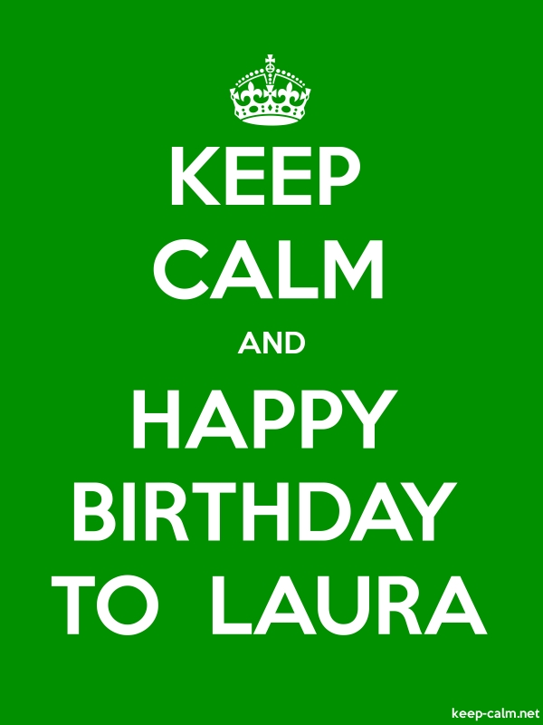 KEEP CALM AND HAPPY BIRTHDAY TO  LAURA - white/green - Default (600x800)