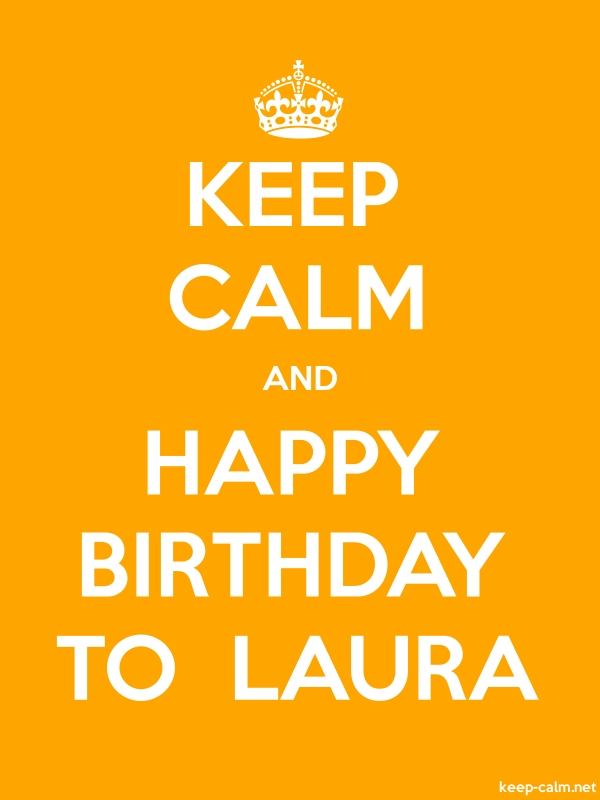 KEEP CALM AND HAPPY BIRTHDAY TO  LAURA - white/orange - Default (600x800)