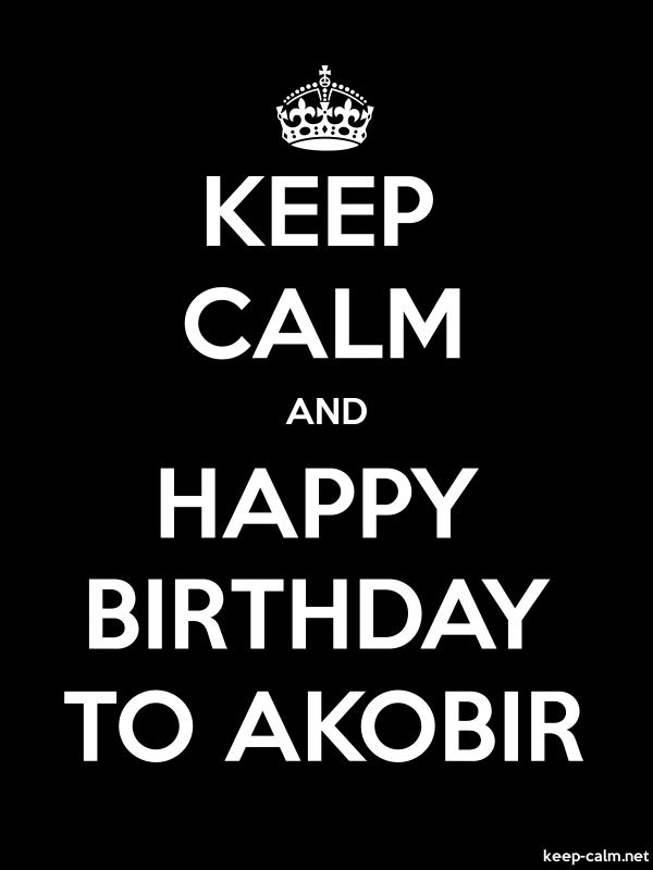 KEEP CALM AND HAPPY BIRTHDAY TO AKOBIR - white/black - Default (600x800)