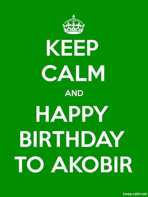 KEEP CALM AND HAPPY BIRTHDAY TO AKOBIR - white/green - Default (600x800)