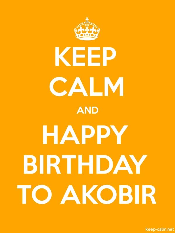 KEEP CALM AND HAPPY BIRTHDAY TO AKOBIR - white/orange - Default (600x800)