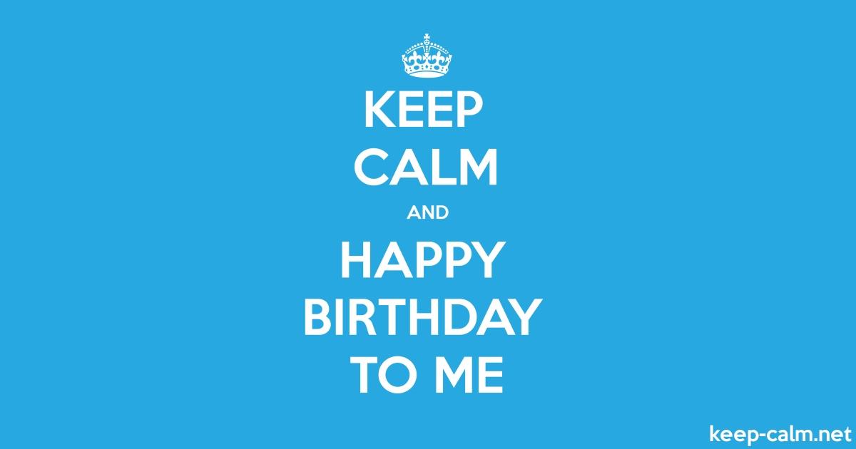 Keep Calm And Happy Birthday To Me Keep Calm Net