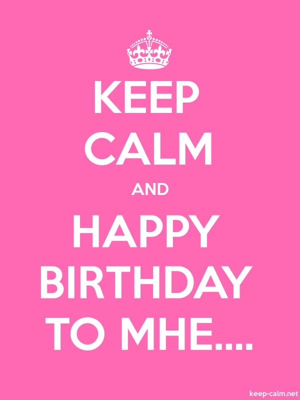 KEEP CALM AND HAPPY BIRTHDAY TO MHE.... - white/pink - Default (600x800)