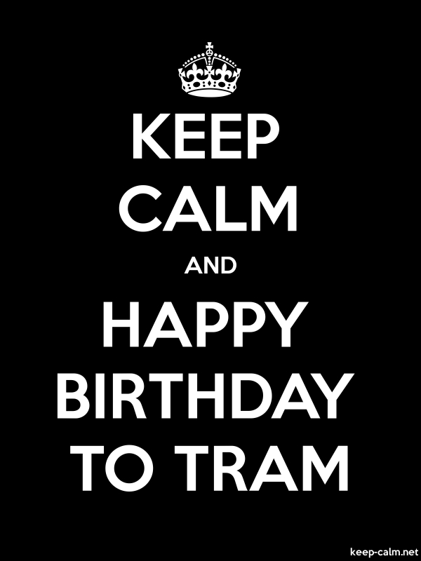 KEEP CALM AND HAPPY BIRTHDAY TO TRAM - white/black - Default (600x800)