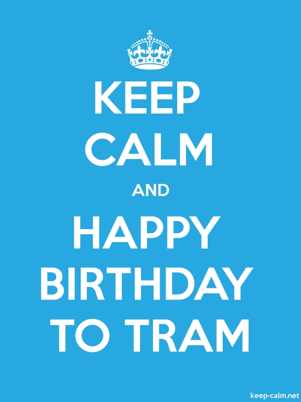 KEEP CALM AND HAPPY BIRTHDAY TO TRAM - white/blue - Default (600x800)