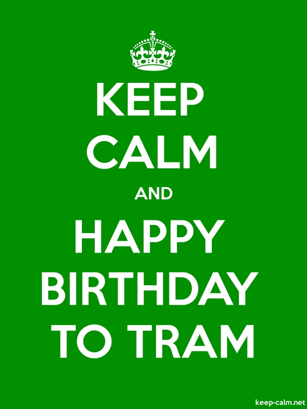 KEEP CALM AND HAPPY BIRTHDAY TO TRAM - white/green - Default (600x800)