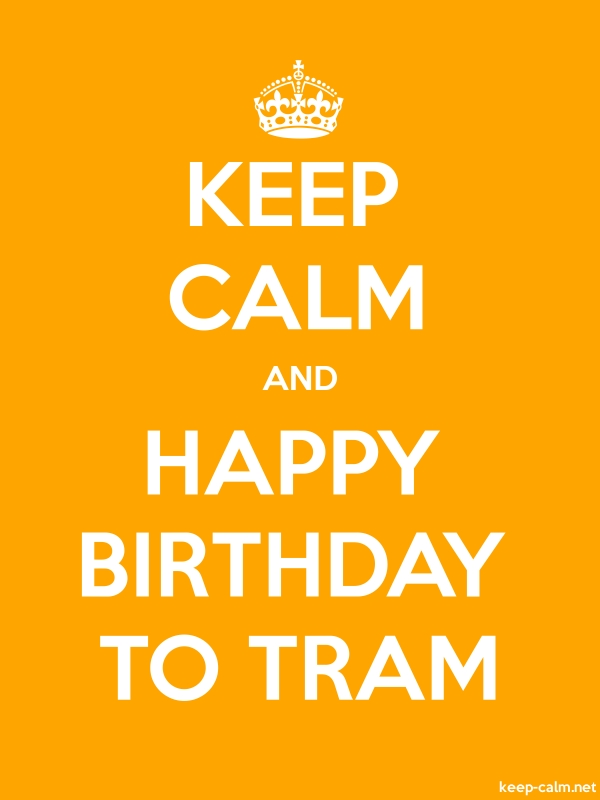 KEEP CALM AND HAPPY BIRTHDAY TO TRAM - white/orange - Default (600x800)
