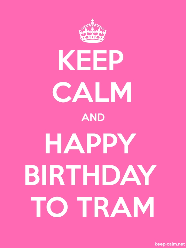 KEEP CALM AND HAPPY BIRTHDAY TO TRAM - white/pink - Default (600x800)