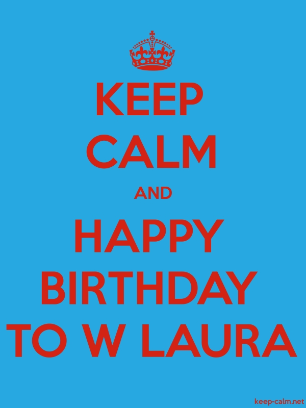 KEEP CALM AND HAPPY BIRTHDAY TO W LAURA - red/blue - Default (600x800)