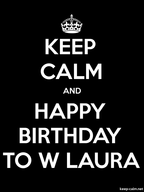 KEEP CALM AND HAPPY BIRTHDAY TO W LAURA - white/black - Default (600x800)
