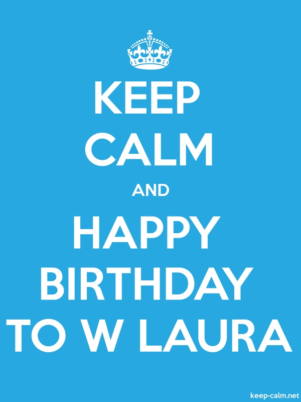 KEEP CALM AND HAPPY BIRTHDAY TO W LAURA - white/blue - Default (600x800)