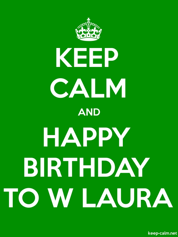 KEEP CALM AND HAPPY BIRTHDAY TO W LAURA - white/green - Default (600x800)