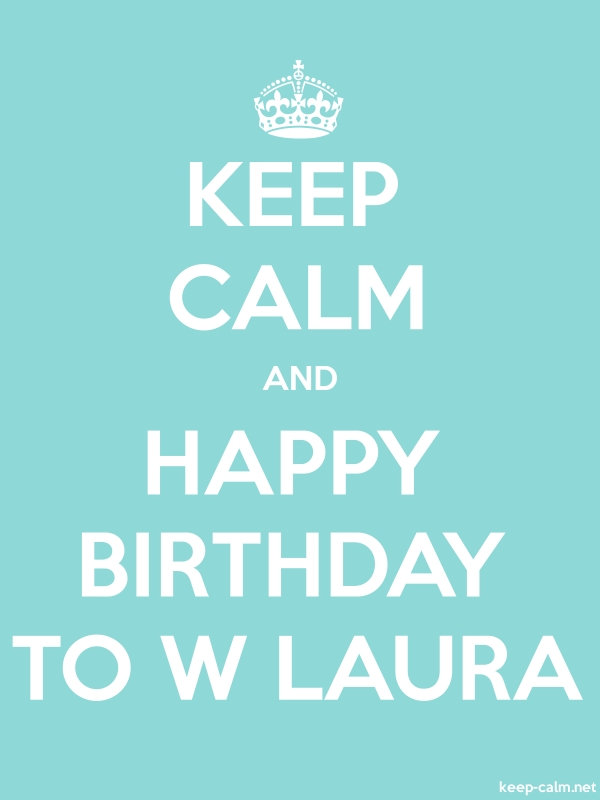 KEEP CALM AND HAPPY BIRTHDAY TO W LAURA - white/lightblue - Default (600x800)