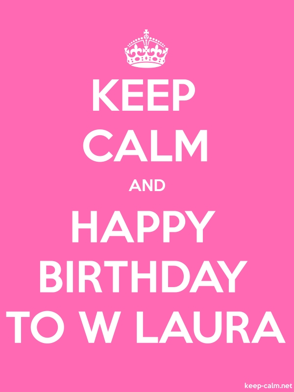KEEP CALM AND HAPPY BIRTHDAY TO W LAURA - white/pink - Default (600x800)