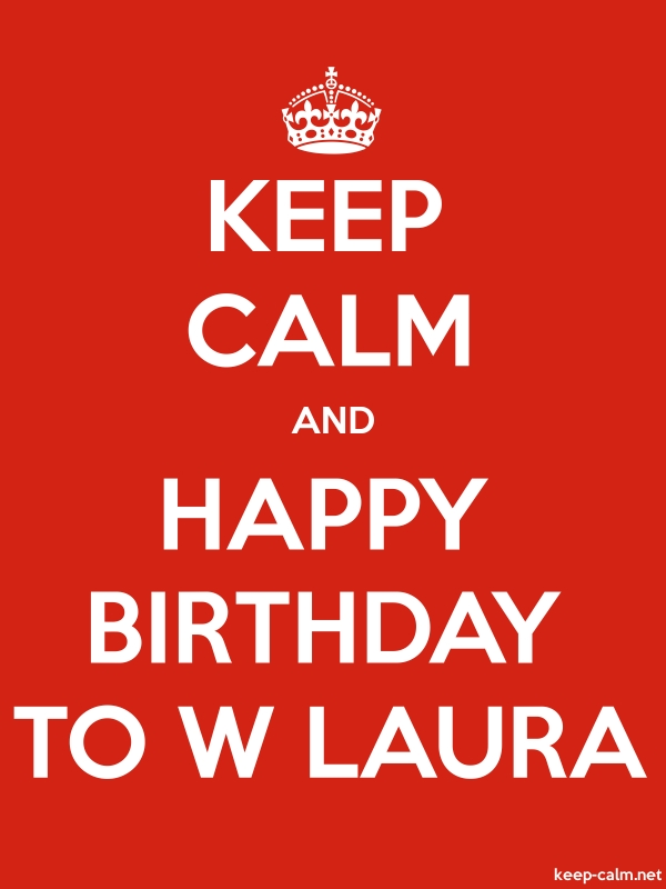 KEEP CALM AND HAPPY BIRTHDAY TO W LAURA - white/red - Default (600x800)