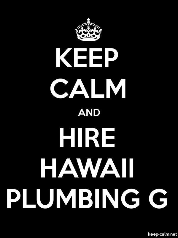 KEEP CALM AND HIRE HAWAII PLUMBING G - white/black - Default (600x800)