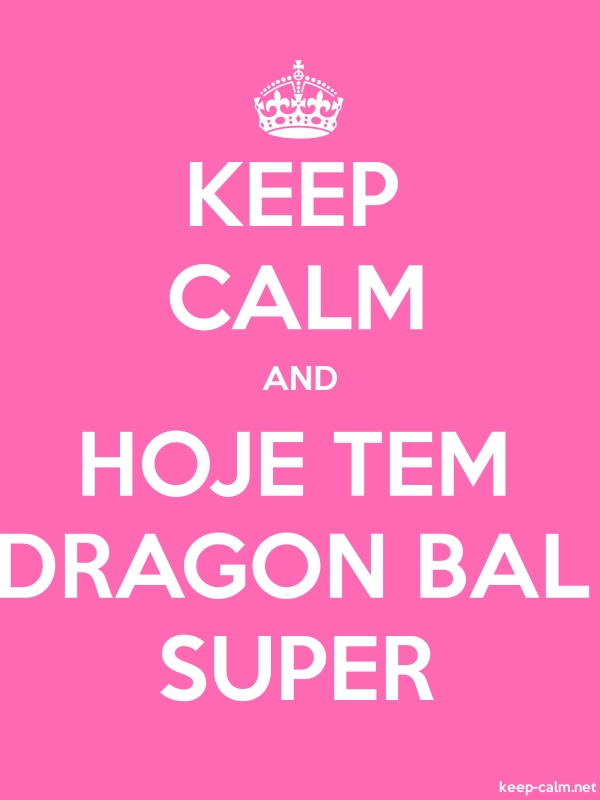KEEP CALM AND HOJE TEM DRAGON BAL SUPER - white/pink - Default (600x800)