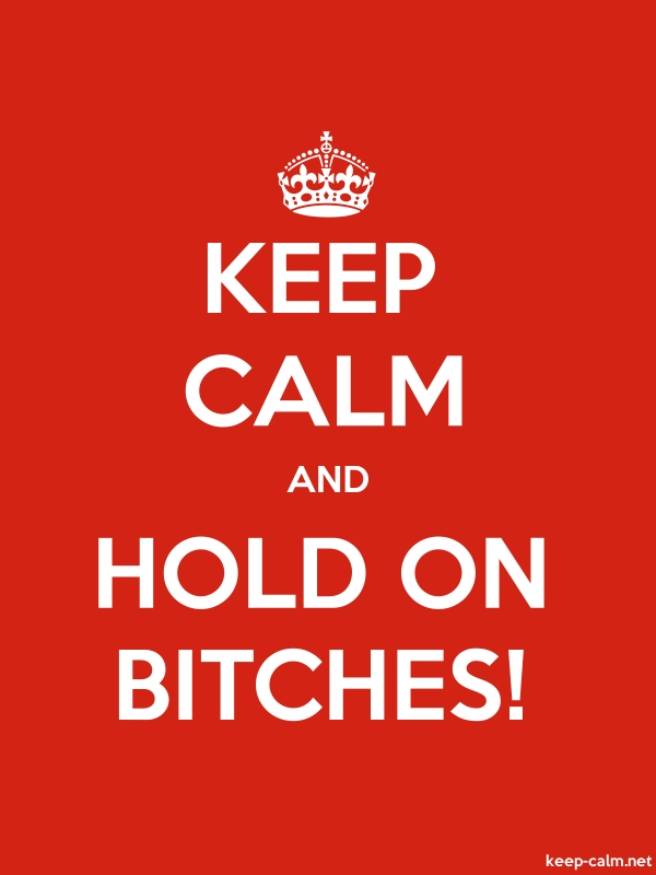 KEEP CALM AND HOLD ON BITCHES! - white/red - Default (600x800)