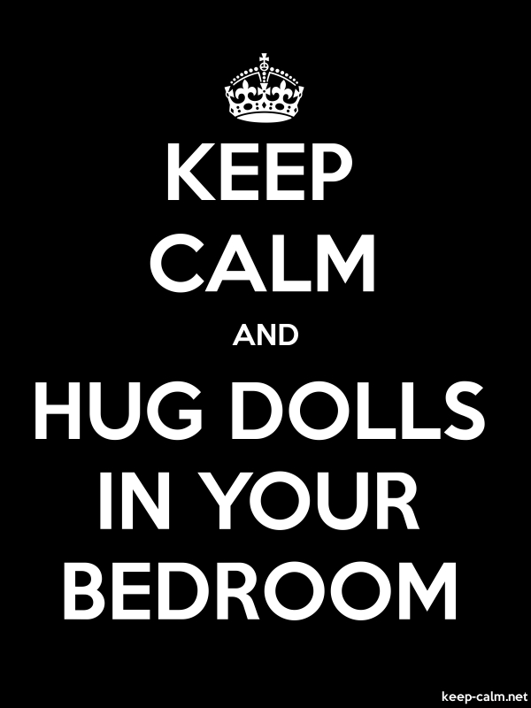 KEEP CALM AND HUG DOLLS IN YOUR BEDROOM - white/black - Default (600x800)