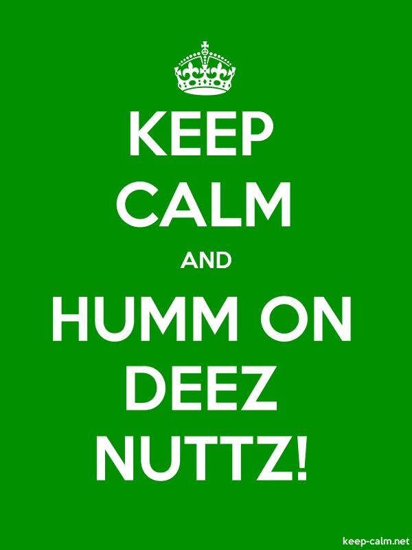 KEEP CALM AND HUMM ON DEEZ NUTTZ! - white/green - Default (600x800)