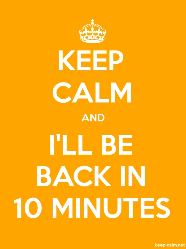 KEEP CALM AND I'LL BE BACK IN 10 MINUTES - white/orange - Default (600x800)