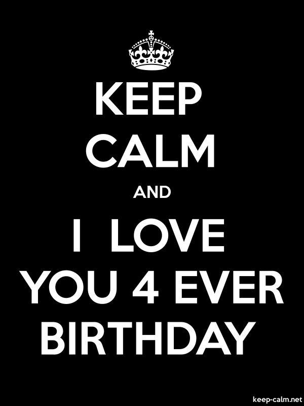 KEEP CALM AND I  LOVE YOU 4 EVER BIRTHDAY - white/black - Default (600x800)