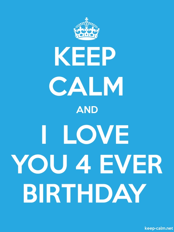 KEEP CALM AND I  LOVE YOU 4 EVER BIRTHDAY - white/blue - Default (600x800)