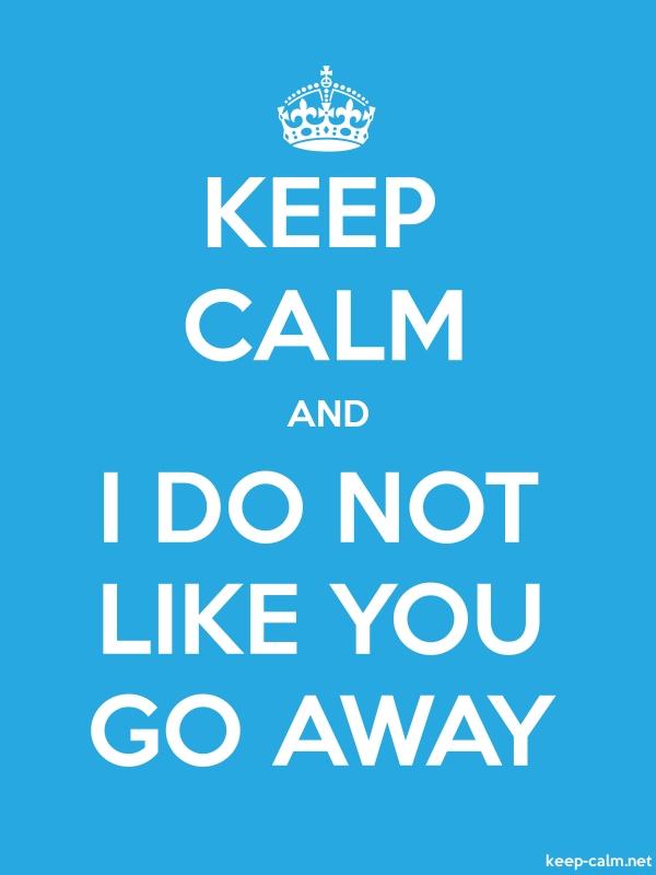 KEEP CALM AND I DO NOT LIKE YOU GO AWAY - white/blue - Default (600x800)