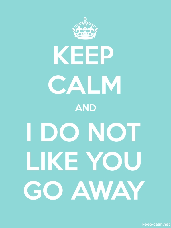 KEEP CALM AND I DO NOT LIKE YOU GO AWAY - white/lightblue - Default (600x800)