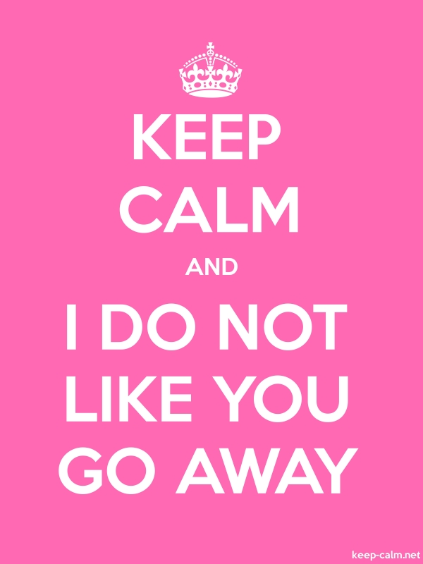 KEEP CALM AND I DO NOT LIKE YOU GO AWAY - white/pink - Default (600x800)