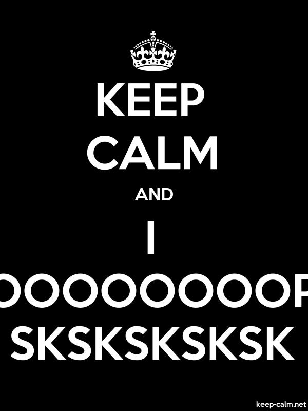 KEEP CALM AND I OOOOOOOOP SKSKSKSKSK - white/black - Default (600x800)