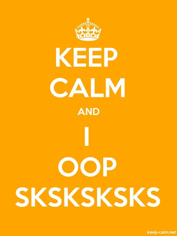 KEEP CALM AND I OOP SKSKSKSKS - white/orange - Default (600x800)
