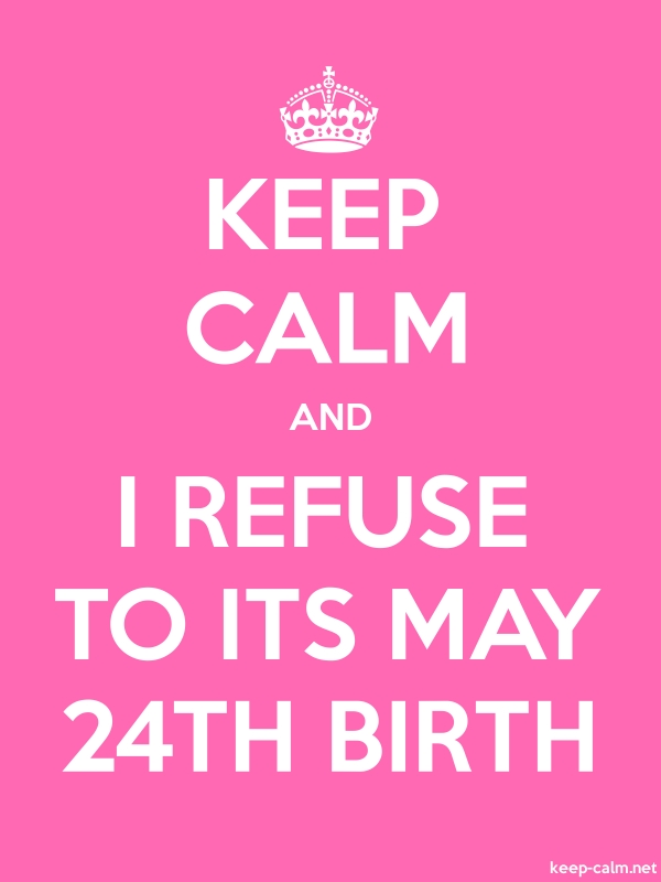 KEEP CALM AND I REFUSE TO ITS MAY 24TH BIRTH - white/pink - Default (600x800)