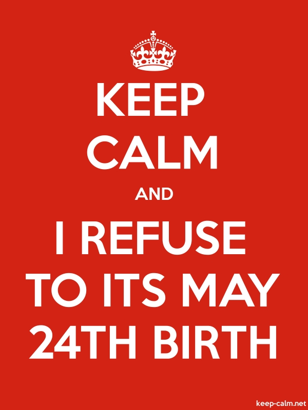 KEEP CALM AND I REFUSE TO ITS MAY 24TH BIRTH - white/red - Default (600x800)