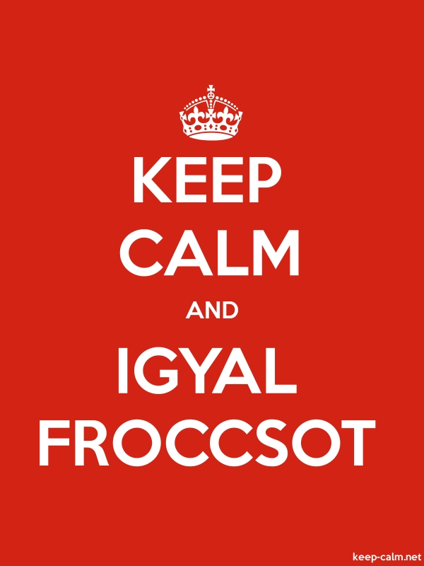 KEEP CALM AND IGYAL FROCCSOT - white/red - Default (600x800)