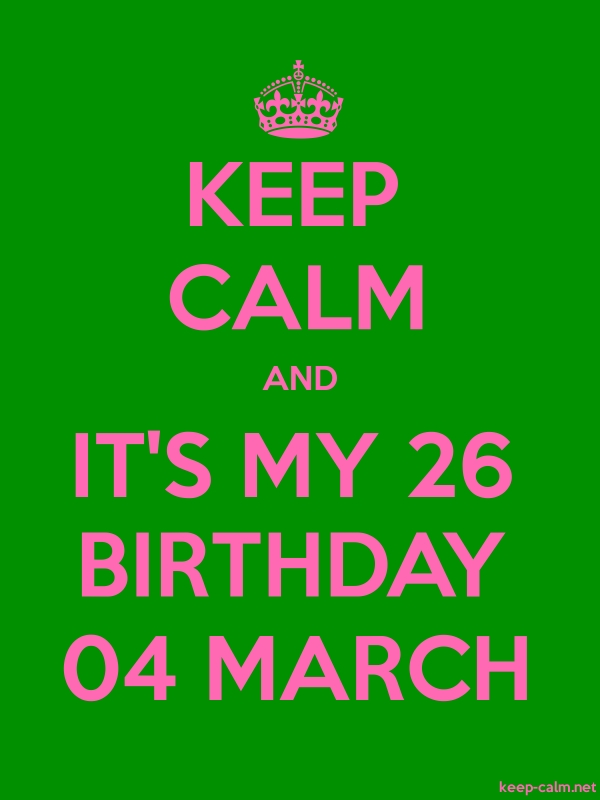 KEEP CALM AND IT'S MY 26 BIRTHDAY 04 MARCH - pink/green - Default (600x800)